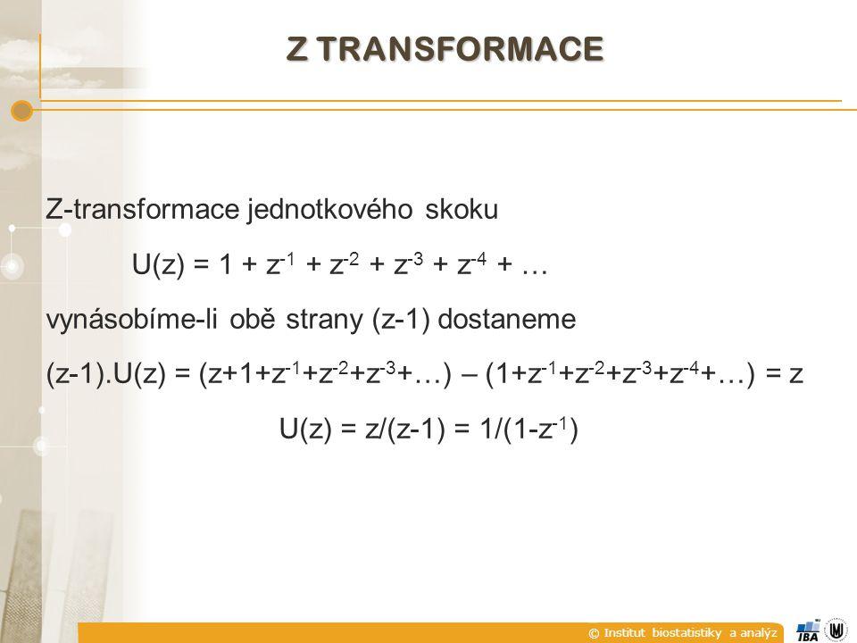 © Institut biostatistiky a analýz Z TRANSFORMACE Z-transformace jednotkového skoku U(z) = 1 + z -1 + z -2 + z -3 + z -4 + … vynásobíme-li obě strany (z-1) dostaneme (z-1).U(z) = (z+1+z -1 +z -2 +z -3 +…) – (1+z -1 +z -2 +z -3 +z -4 +…) = z U(z) = z/(z-1) = 1/(1-z -1 )