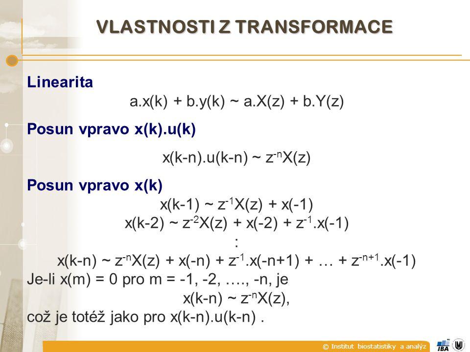 © Institut biostatistiky a analýz VLASTNOSTI Z TRANSFORMACE Linearita a.x(k) + b.y(k) ~ a.X(z) + b.Y(z) Posun vpravo x(k).u(k) x(k-n).u(k-n) ~ z -n X(z) Posun vpravo x(k) x(k-1) ~ z -1 X(z) + x(-1) x(k-2) ~ z -2 X(z) + x(-2) + z -1.x(-1) : x(k-n) ~ z -n X(z) + x(-n) + z -1.x(-n+1) + … + z -n+1.x(-1) Je-li x(m) = 0 pro m = -1, -2, …., -n, je x(k-n) ~ z -n X(z), což je totéž jako pro x(k-n).u(k-n).