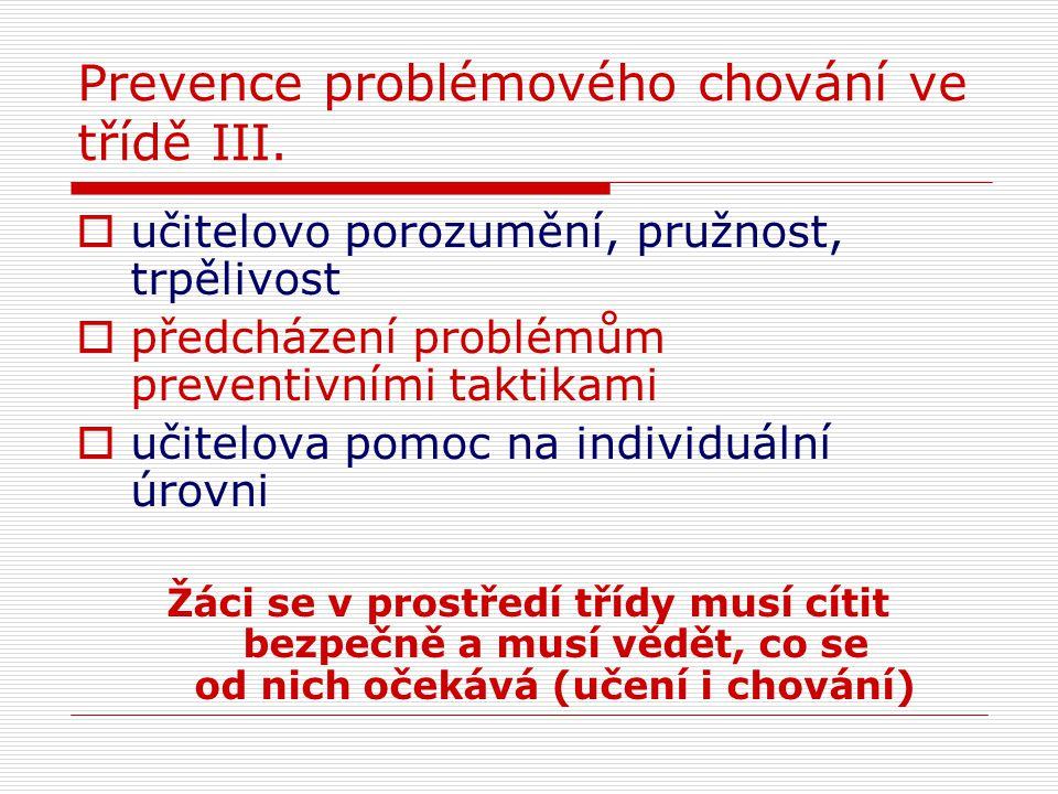 Prevence problémového chování ve třídě III.  učitelovo porozumění, pružnost, trpělivost  předcházení problémům preventivními taktikami  učitelova p