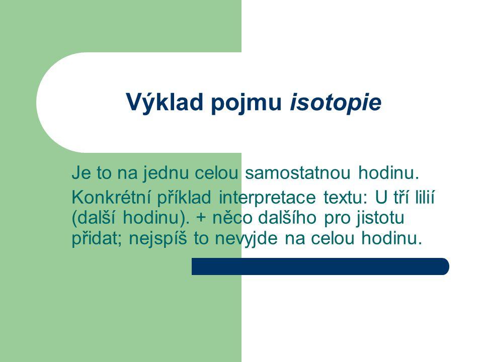 Výklad pojmu isotopie Je to na jednu celou samostatnou hodinu. Konkrétní příklad interpretace textu: U tří lilií (další hodinu). + něco dalšího pro ji