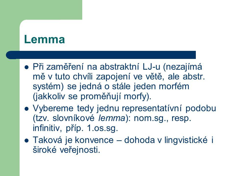 Lemma Při zaměření na abstraktní LJ-u (nezajímá mě v tuto chvíli zapojení ve větě, ale abstr. systém) se jedná o stále jeden morfém (jakkoliv se promě