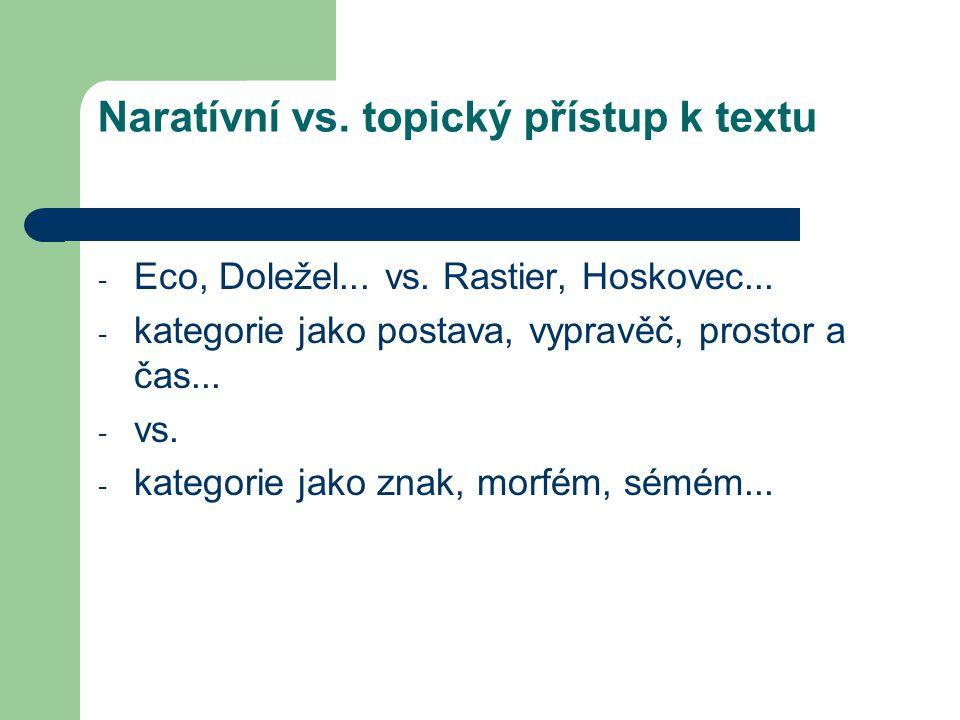 Naratívní vs. topický přístup k textu - Eco, Doležel... vs. Rastier, Hoskovec... - kategorie jako postava, vypravěč, prostor a čas... - vs. - kategori