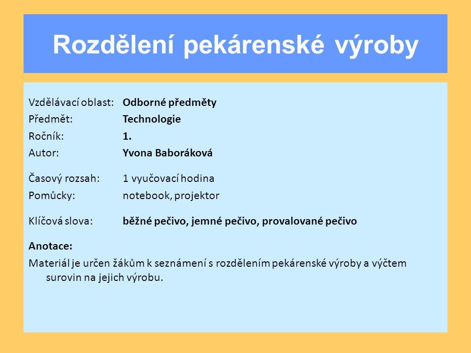 Rozdělení pekárenské výroby Vzdělávací oblast:Odborné předměty Předmět:Technologie Ročník:1. Autor:Yvona Baboráková Časový rozsah:1 vyučovací hodina P