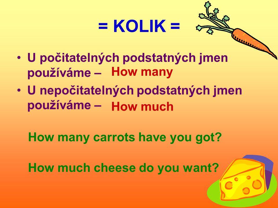 = KOLIK = U počitatelných podstatných jmen používáme – U nepočitatelných podstatných jmen používáme – How much How many How many carrots have you got.