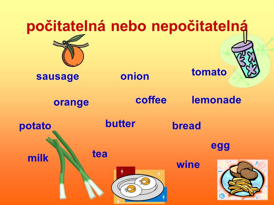 počitatelná nebo nepočitatelná tomato lemonade sausage potato orange onion coffee butter bread milk tea egg wine