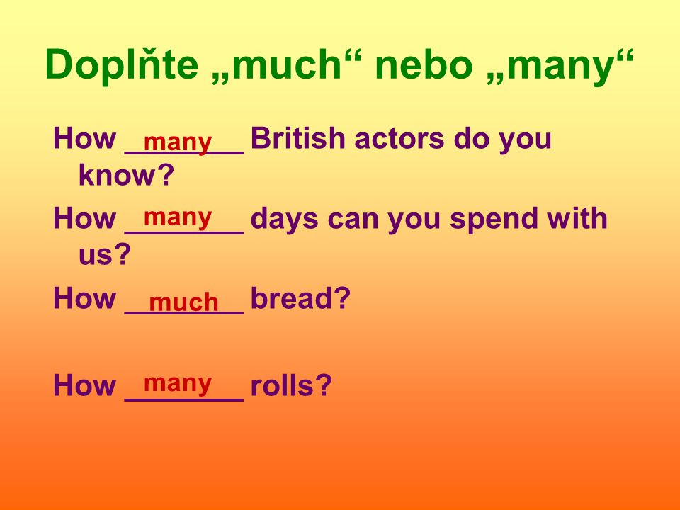 How _______ British actors do you know. How _______ days can you spend with us.