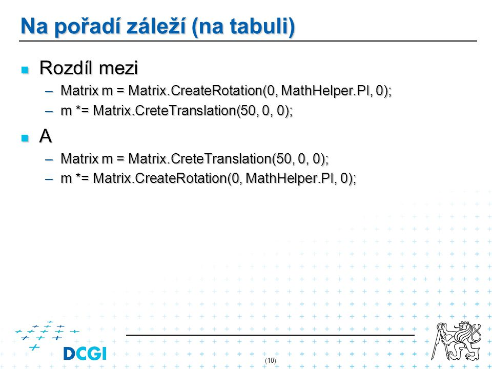Na pořadí záleží (na tabuli) Rozdíl mezi Rozdíl mezi –Matrix m = Matrix.CreateRotation(0, MathHelper.PI, 0); –m *= Matrix.CreteTranslation(50, 0, 0); A –Matrix m = Matrix.CreteTranslation(50, 0, 0); –m *= Matrix.CreateRotation(0, MathHelper.PI, 0); (10)