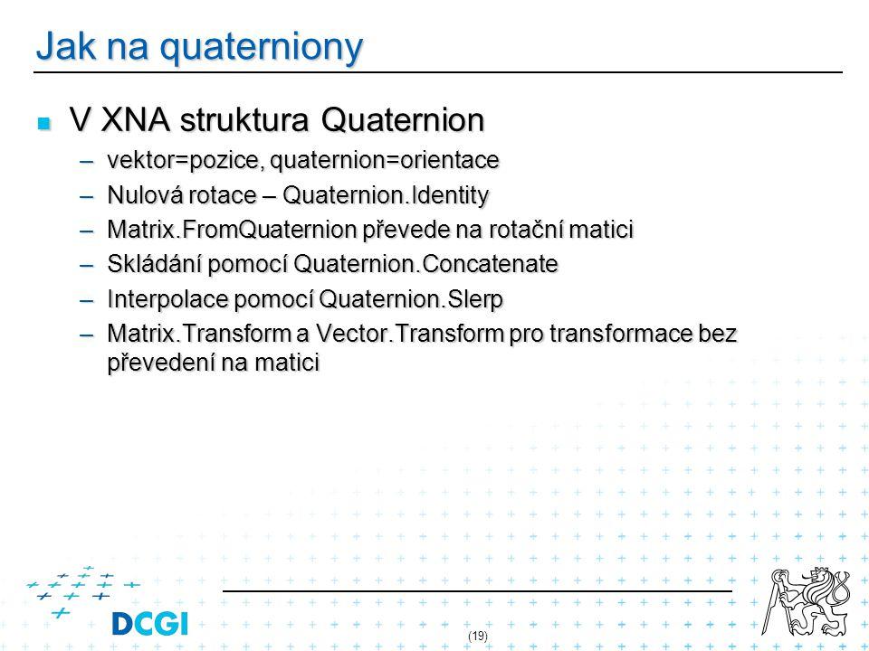 Jak na quaterniony V XNA struktura Quaternion V XNA struktura Quaternion –vektor=pozice, quaternion=orientace –Nulová rotace – Quaternion.Identity –Ma