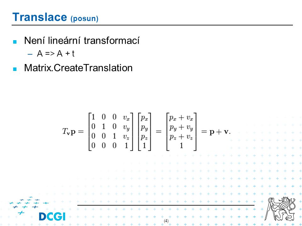 (4) Translace (posun) Není lineární transformací – –A => A + t Matrix.CreateTranslation