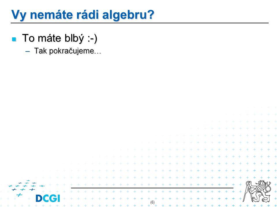 Vy nemáte rádi algebru? To máte blbý :-) To máte blbý :-) –Tak pokračujeme… (6)