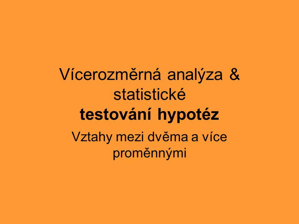 Vícerozměrná analýza & statistické testování hypotéz Vztahy mezi dvěma a více proměnnými