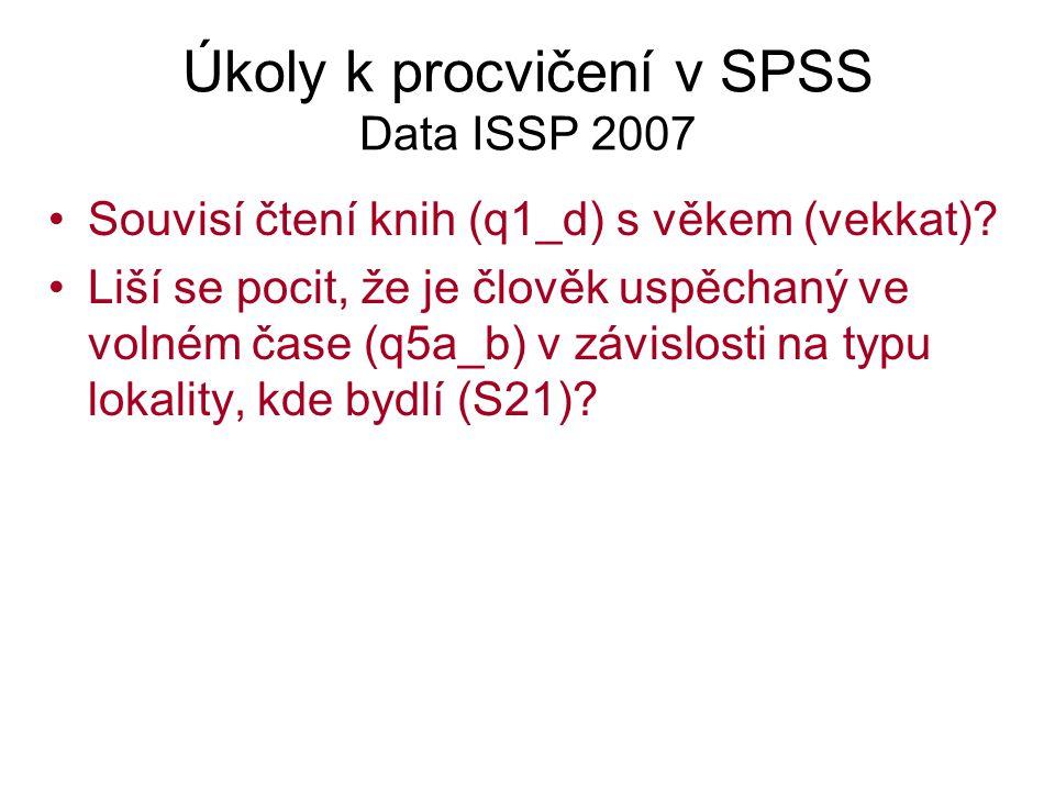 Úkoly k procvičení v SPSS Data ISSP 2007 Souvisí čtení knih (q1_d) s věkem (vekkat)? Liší se pocit, že je člověk uspěchaný ve volném čase (q5a_b) v zá