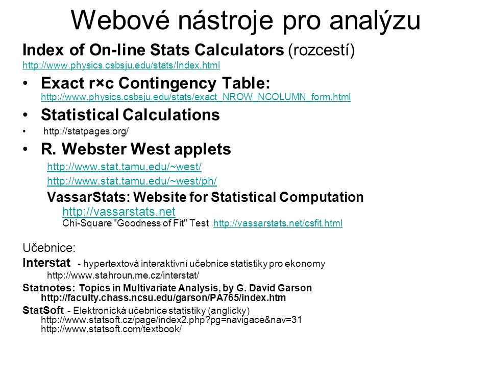 Webové nástroje pro analýzu Index of On-line Stats Calculators (rozcestí) http://www.physics.csbsju.edu/stats/Index.html Exact r×c Contingency Table: