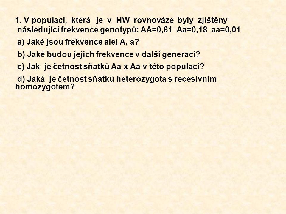 1. V populaci, která je v HW rovnováze byly zjištěny následující frekvence genotypů: AA=0,81 Aa=0,18 aa=0,01 a) Jaké jsou frekvence alel A, a? b) Jaké