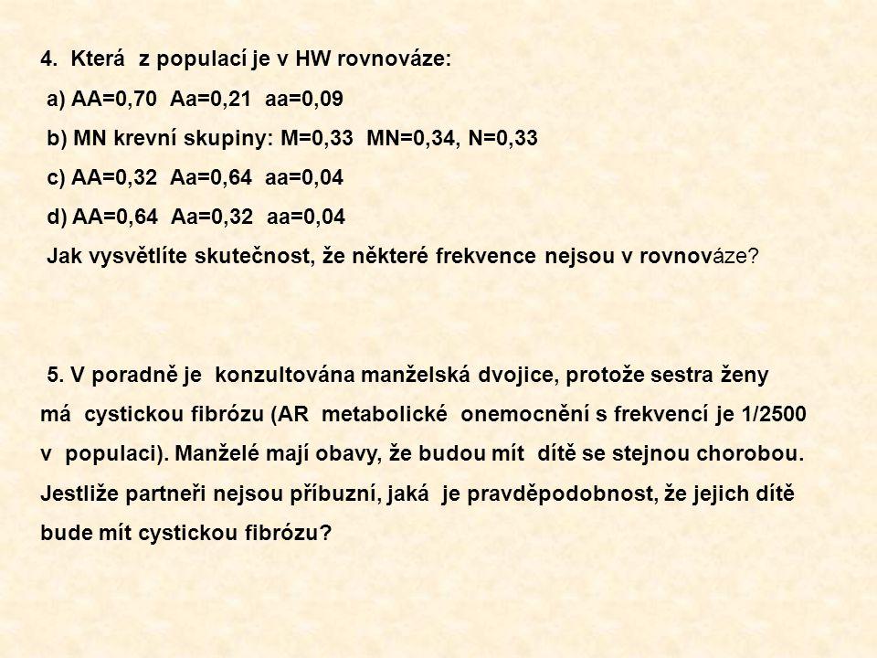 4. Která z populací je v HW rovnováze: a) AA=0,70 Aa=0,21 aa=0,09 b) MN krevní skupiny: M=0,33 MN=0,34, N=0,33 c) AA=0,32 Aa=0,64 aa=0,04 d) AA=0,64 A