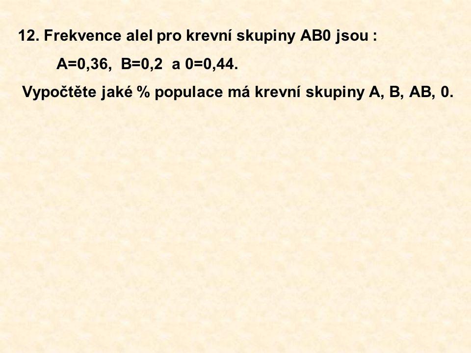 12. Frekvence alel pro krevní skupiny AB0 jsou : A=0,36, B=0,2 a 0=0,44. Vypočtěte jaké % populace má krevní skupiny A, B, AB, 0.
