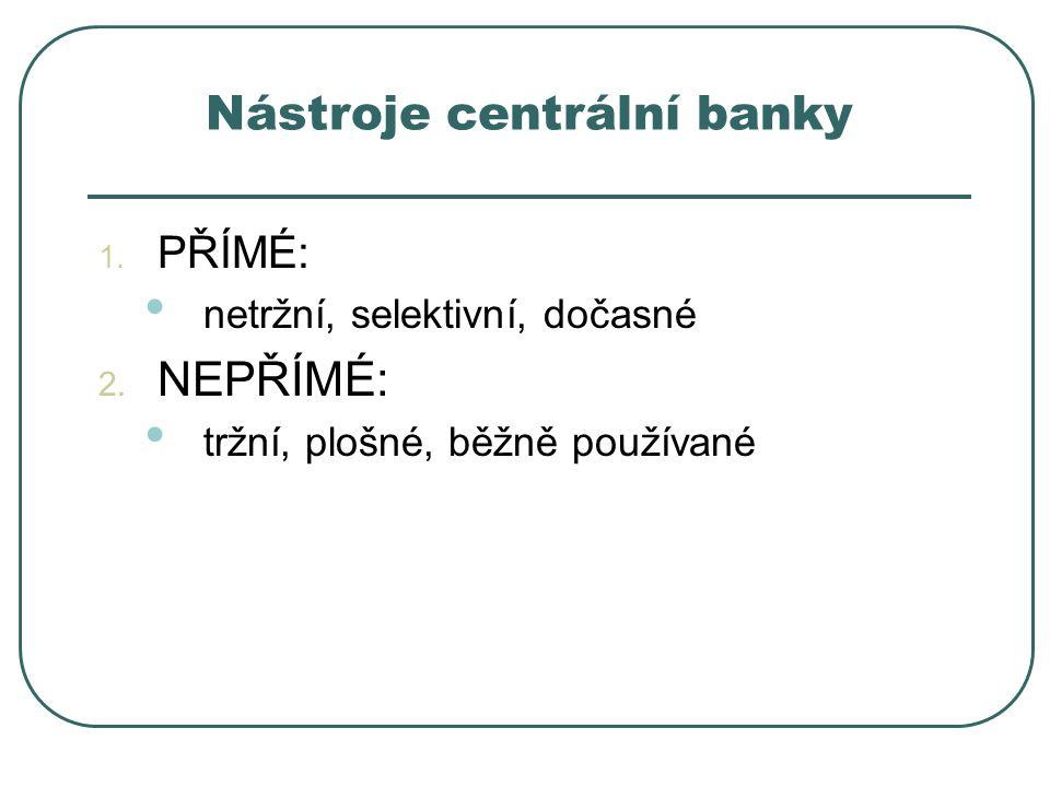 Nástroje centrální banky 1. PŘÍMÉ: netržní, selektivní, dočasné 2. NEPŘÍMÉ: tržní, plošné, běžně používané