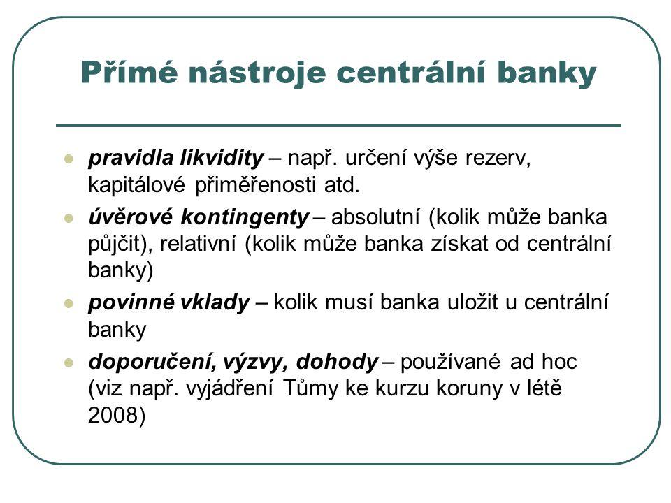 Přímé nástroje centrální banky pravidla likvidity – např. určení výše rezerv, kapitálové přiměřenosti atd. úvěrové kontingenty – absolutní (kolik může
