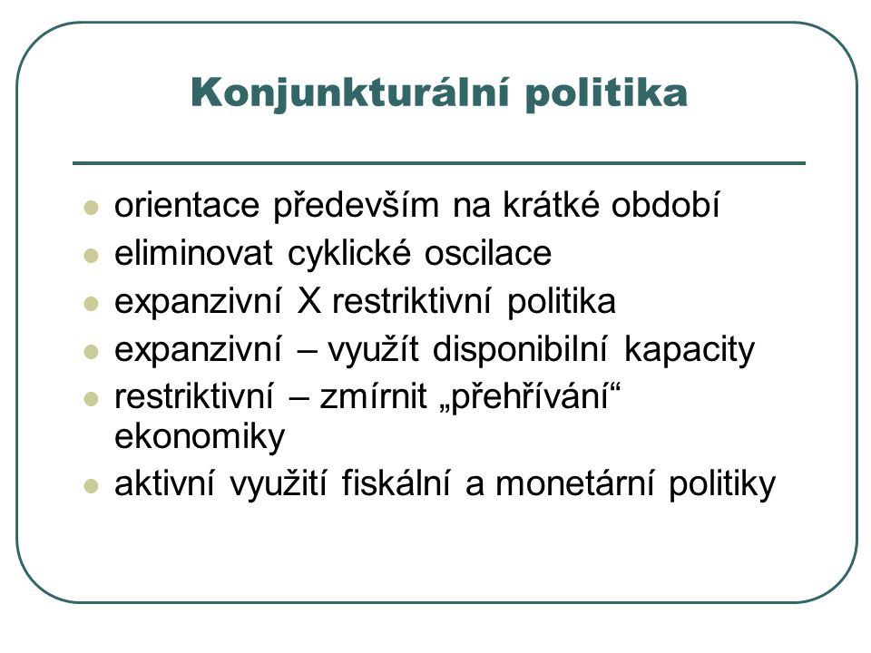 Konjunkturální politika orientace především na krátké období eliminovat cyklické oscilace expanzivní X restriktivní politika expanzivní – využít dispo