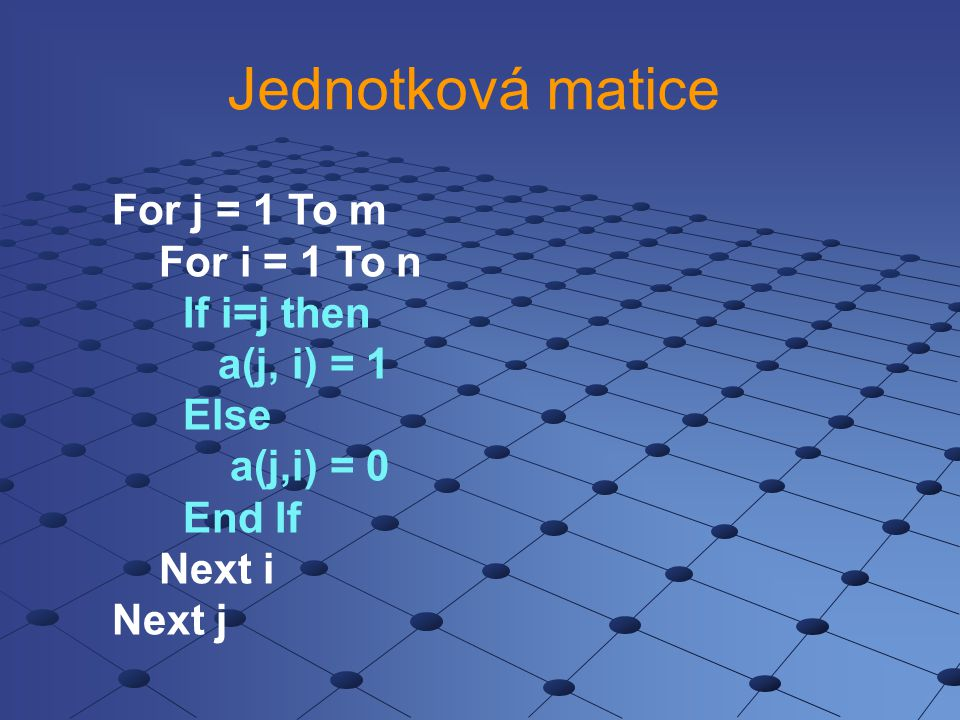 Jednotková matice For j = 1 To m For i = 1 To n If i=j then a(j, i) = 1 Else a(j,i) = 0 End If Next i Next j
