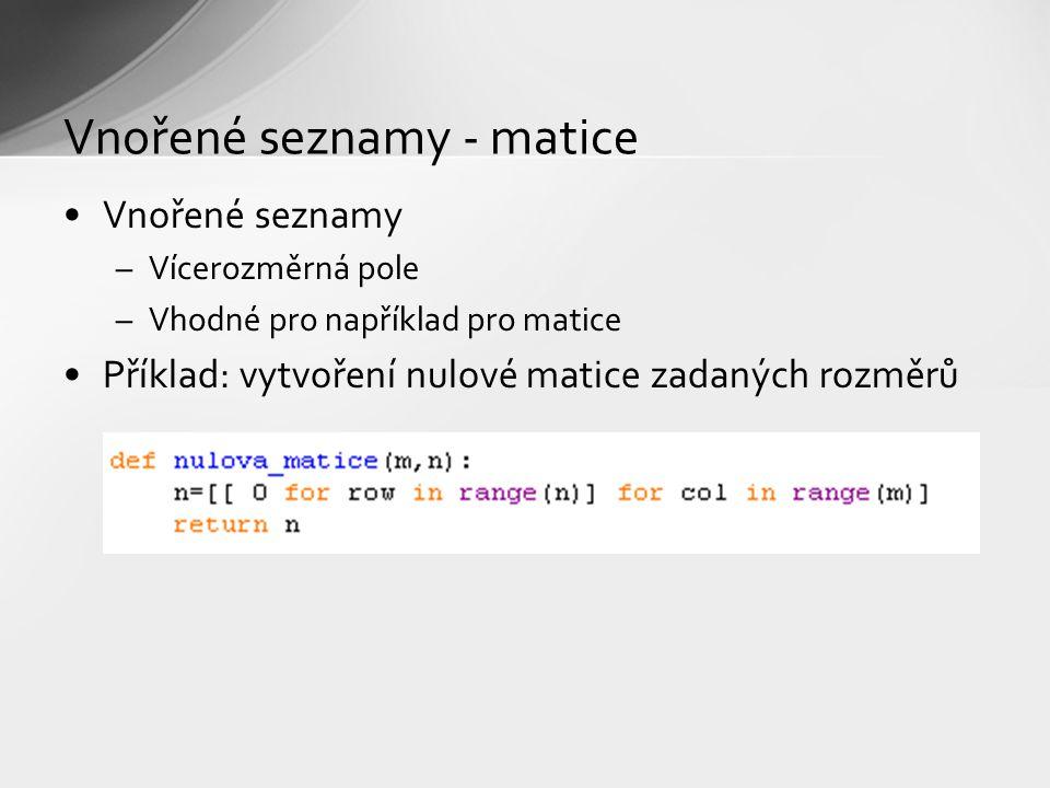 Vnořené seznamy - matice Vnořené seznamy –Vícerozměrná pole –Vhodné pro například pro matice Příklad: vytvoření nulové matice zadaných rozměrů