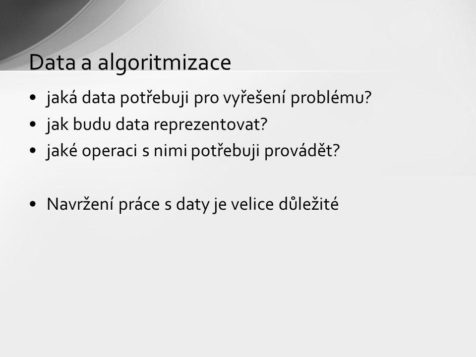 Data a algoritmizace jaká data potřebuji pro vyřešení problému? jak budu data reprezentovat? jaké operaci s nimi potřebuji provádět? Navržení práce s