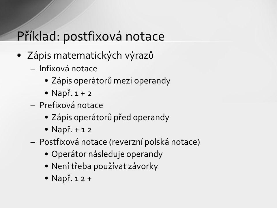 Příklad: postfixová notace Zápis matematických výrazů –Infixová notace Zápis operátorů mezi operandy Např. 1 + 2 –Prefixová notace Zápis operátorů pře