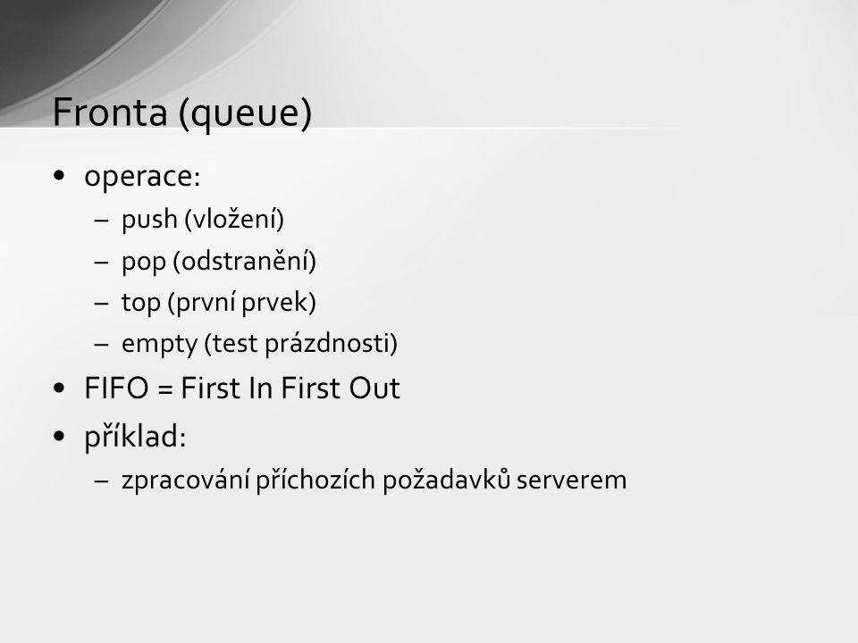 Fronta (queue) operace: –push (vložení) –pop (odstranění) –top (první prvek) –empty (test prázdnosti) FIFO = First In First Out příklad: –zpracování příchozích požadavků serverem