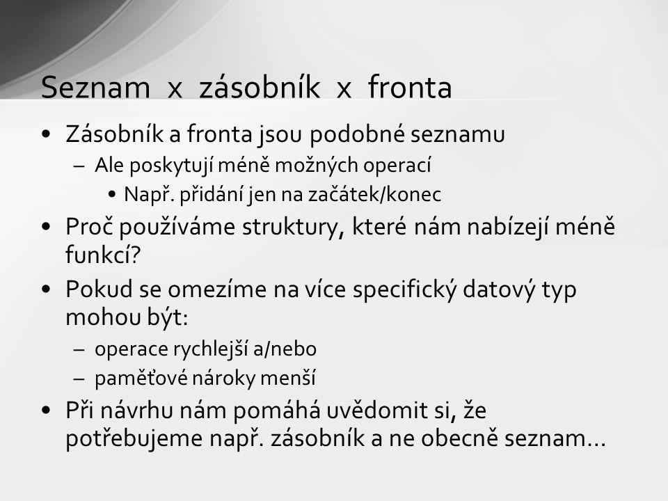Seznam x zásobník x fronta Zásobník a fronta jsou podobné seznamu –Ale poskytují méně možných operací Např. přidání jen na začátek/konec Proč používám