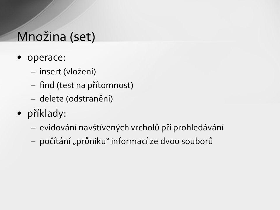 """Množina (set) operace: –insert (vložení) –find (test na přítomnost) –delete (odstranění) příklady: –evidování navštívených vrcholů při prohledávání –počítání """"průniku informací ze dvou souborů"""