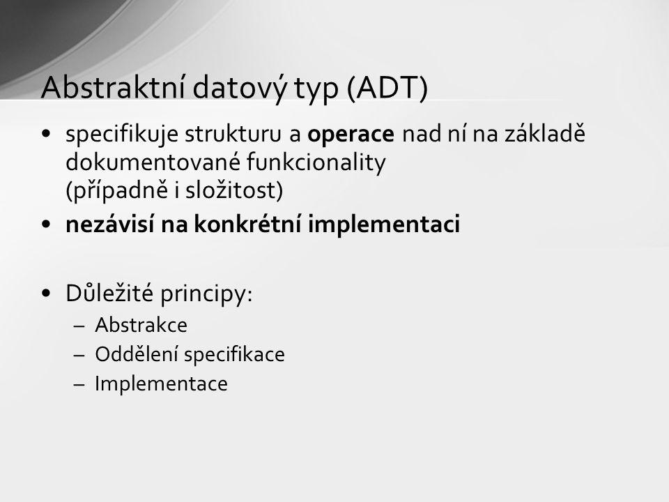 Abstraktní datový typ (ADT) specifikuje strukturu a operace nad ní na základě dokumentované funkcionality (případně i složitost) nezávisí na konkrétní implementaci Důležité principy: –Abstrakce –Oddělení specifikace –Implementace