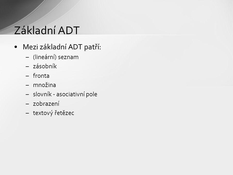 Základní ADT Mezi základní ADT patří: –(lineární) seznam –zásobník –fronta –množina –slovník - asociativní pole –zobrazení –textový řetězec