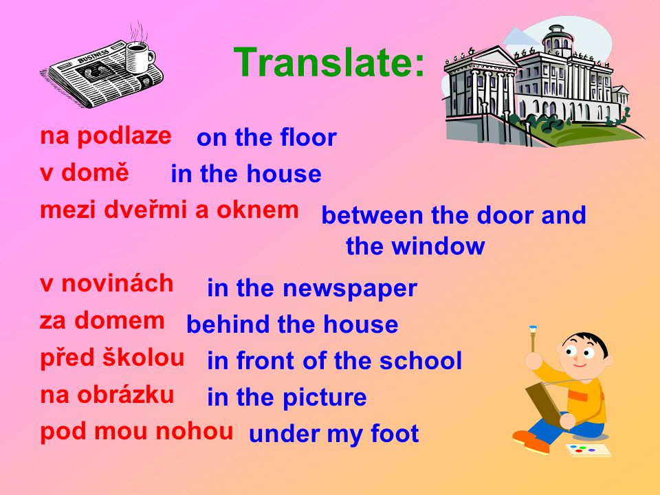 Translate: na podlaze v domě mezi dveřmi a oknem v novinách za domem před školou na obrázku pod mou nohou on the floor in the house between the door and the window in the newspaper behind the house in front of the school in the picture under my foot