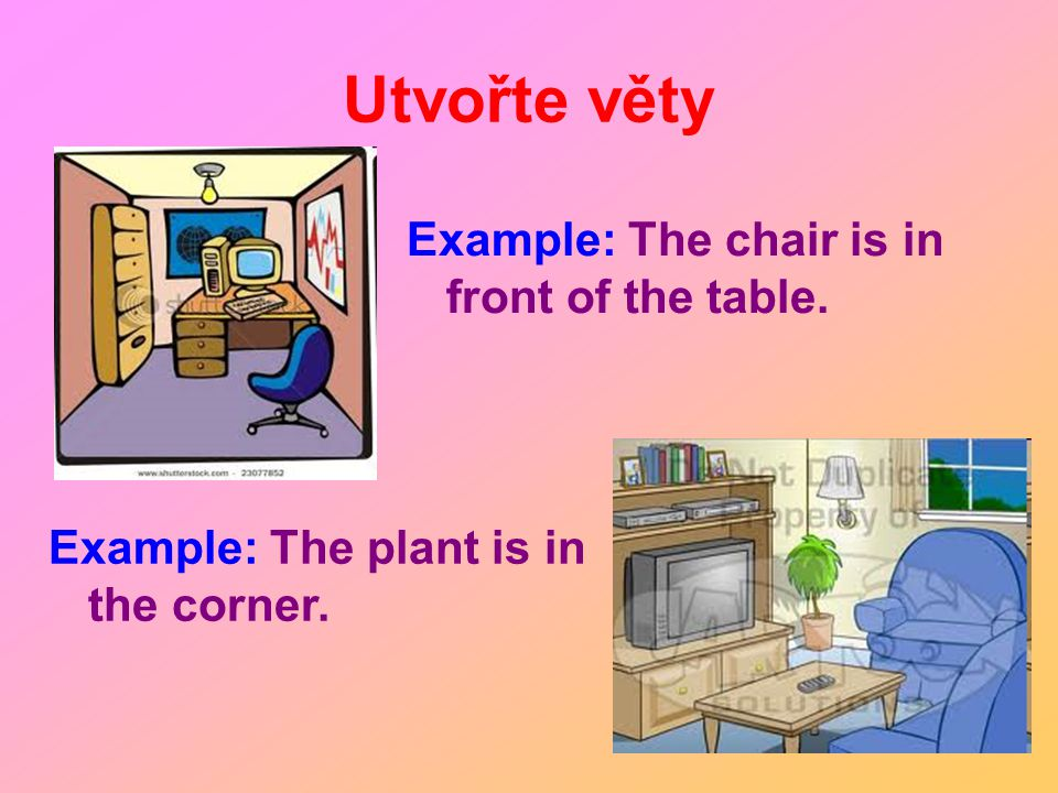 Example: The chair is in front of the table. Example: The plant is in the corner.