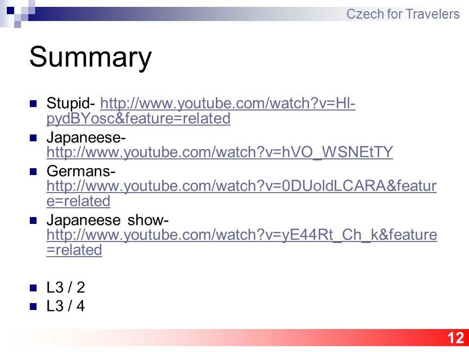12 Summary Stupid- http://www.youtube.com/watch?v=Hl- pydBYosc&feature=relatedhttp://www.youtube.com/watch?v=Hl- pydBYosc&feature=related Japaneese- http://www.youtube.com/watch?v=hVO_WSNEtTY http://www.youtube.com/watch?v=hVO_WSNEtTY Germans- http://www.youtube.com/watch?v=0DUoldLCARA&featur e=related http://www.youtube.com/watch?v=0DUoldLCARA&featur e=related Japaneese show- http://www.youtube.com/watch?v=yE44Rt_Ch_k&feature =related http://www.youtube.com/watch?v=yE44Rt_Ch_k&feature =related L3 / 2 L3 / 4 Czech for Travelers
