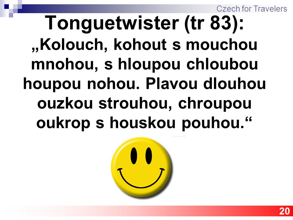 "Tonguetwister (tr 83): ""Kolouch, kohout s mouchou mnohou, s hloupou chloubou houpou nohou."