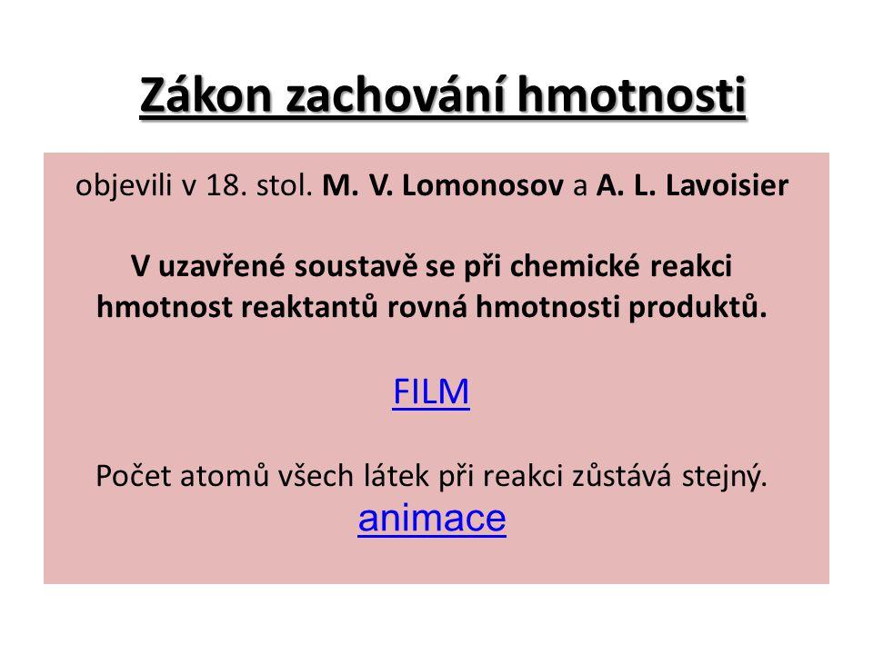 Zákon zachování hmotnosti objevili v 18. stol. M. V. Lomonosov a A. L. Lavoisier V uzavřené soustavě se při chemické reakci hmotnost reaktantů rovná h