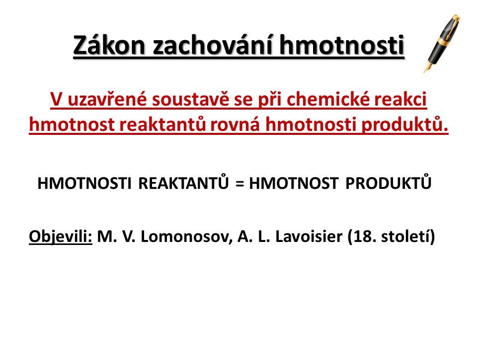 Zákon zachování hmotnosti V uzavřené soustavě se při chemické reakci hmotnost reaktantů rovná hmotnosti produktů. HMOTNOSTI REAKTANTŮ = HMOTNOST PRODU