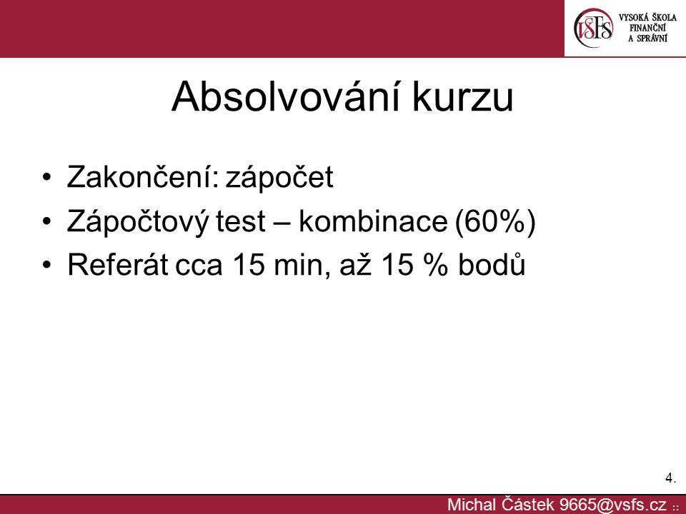 4.4. Michal Částek 9665@vsfs.cz :: Absolvování kurzu Zakončení: zápočet Zápočtový test – kombinace (60%) Referát cca 15 min, až 15 % bodů