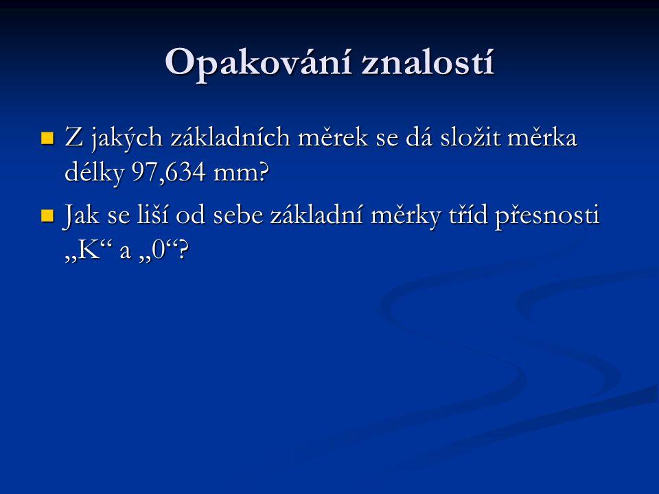 Opakování znalostí Z jakých základních měrek se dá složit měrka délky 97,634 mm? Z jakých základních měrek se dá složit měrka délky 97,634 mm? Jak se