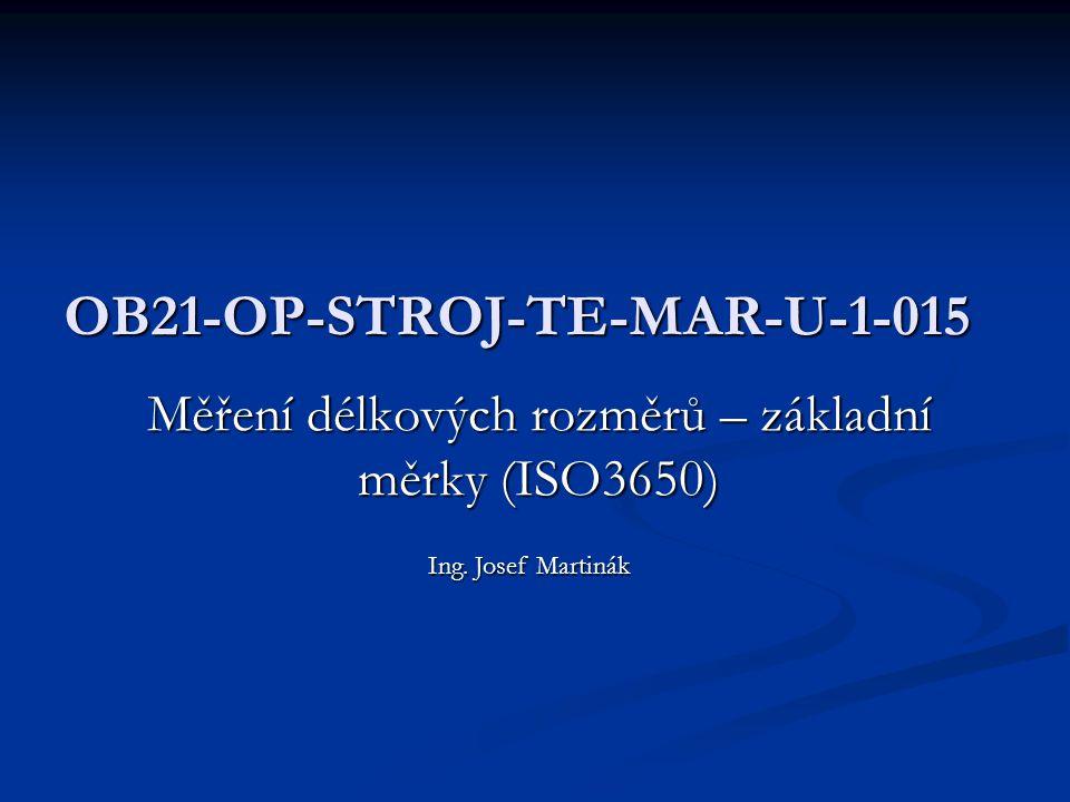 OB21-OP-STROJ-TE-MAR-U-1-015 Měření délkových rozměrů – základní měrky (ISO3650) Ing. Josef Martinák