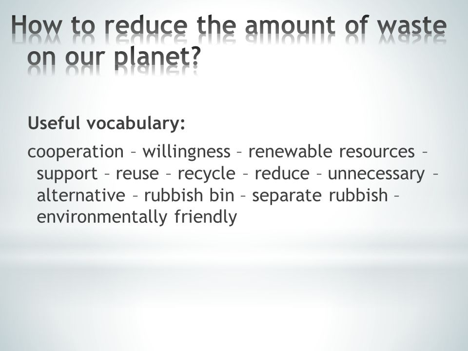 Useful vocabulary: save - protect - reduce – rubbish – carbon footprint – less – aerosol sprays – fertilizer - to be aware – energy conservation – energy-efficient