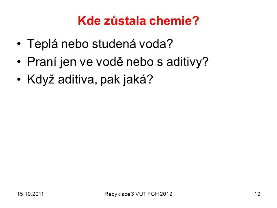Kde zůstala chemie? Teplá nebo studená voda? Praní jen ve vodě nebo s aditivy? Když aditiva, pak jaká? 15.10.2011Recyklace 3 VUT FCH 201219