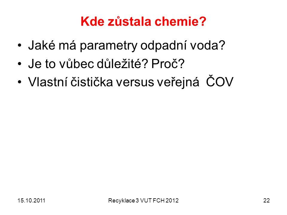 Kde zůstala chemie? Jaké má parametry odpadní voda? Je to vůbec důležité? Proč? Vlastní čistička versus veřejná ČOV 15.10.2011Recyklace 3 VUT FCH 2012