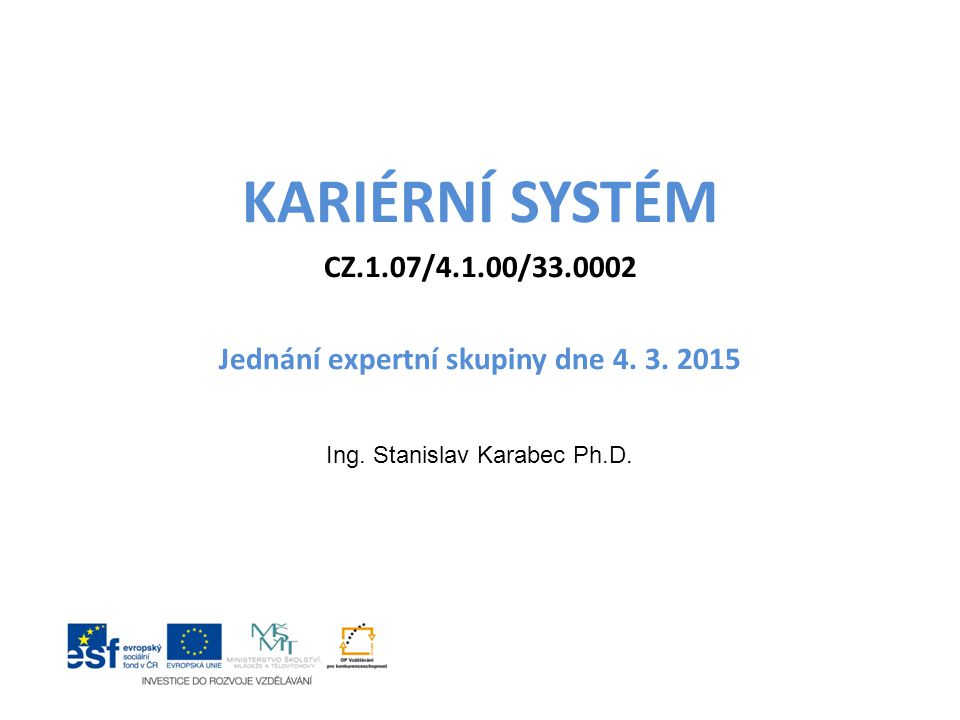KARIÉRNÍ SYSTÉM CZ.1.07/4.1.00/33.0002 Jednání expertní skupiny dne 4. 3. 2015 Ing. Stanislav Karabec Ph.D.