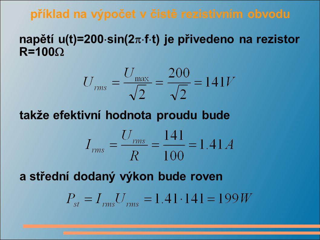 příklad na výpočet v čistě rezistivním obvodu napětí u(t)=200  sin(2  f  t) je přivedeno na rezistor R=100  takže efektivní hodnota proudu bude a
