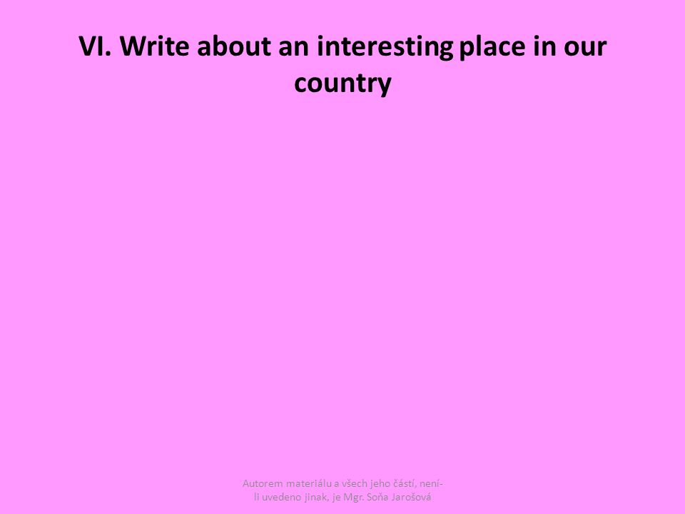 VI. Write about an interesting place in our country Autorem materiálu a všech jeho částí, není- li uvedeno jinak, je Mgr. Soňa Jarošová