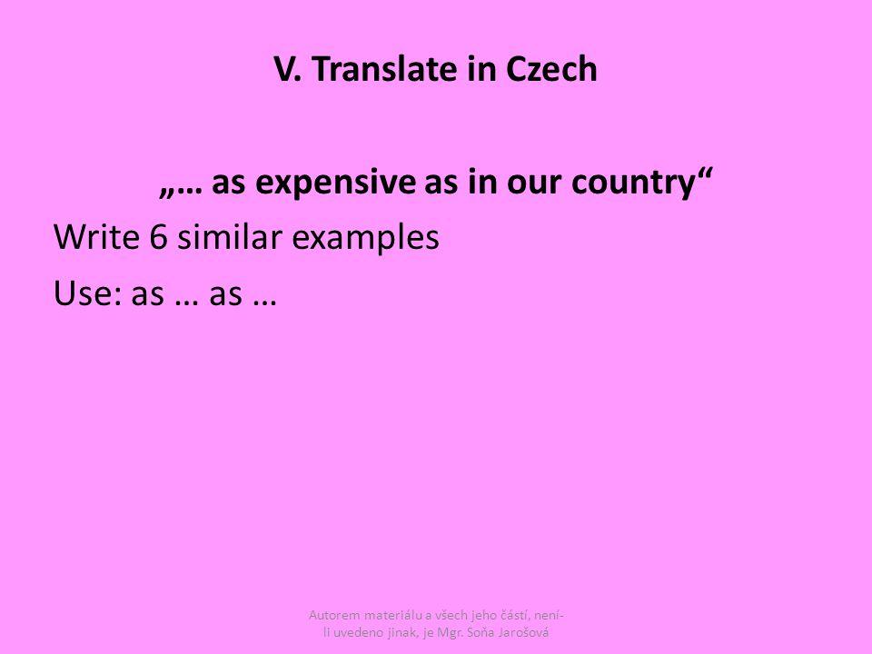 """V. Translate in Czech """"… as expensive as in our country"""" Write 6 similar examples Use: as … as … Autorem materiálu a všech jeho částí, není- li uveden"""