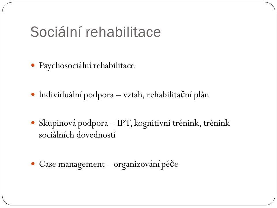 Sociální rehabilitace Psychosociální rehabilitace Individuální podpora – vztah, rehabilita č ní plán Skupinová podpora – IPT, kognitivní trénink, trén