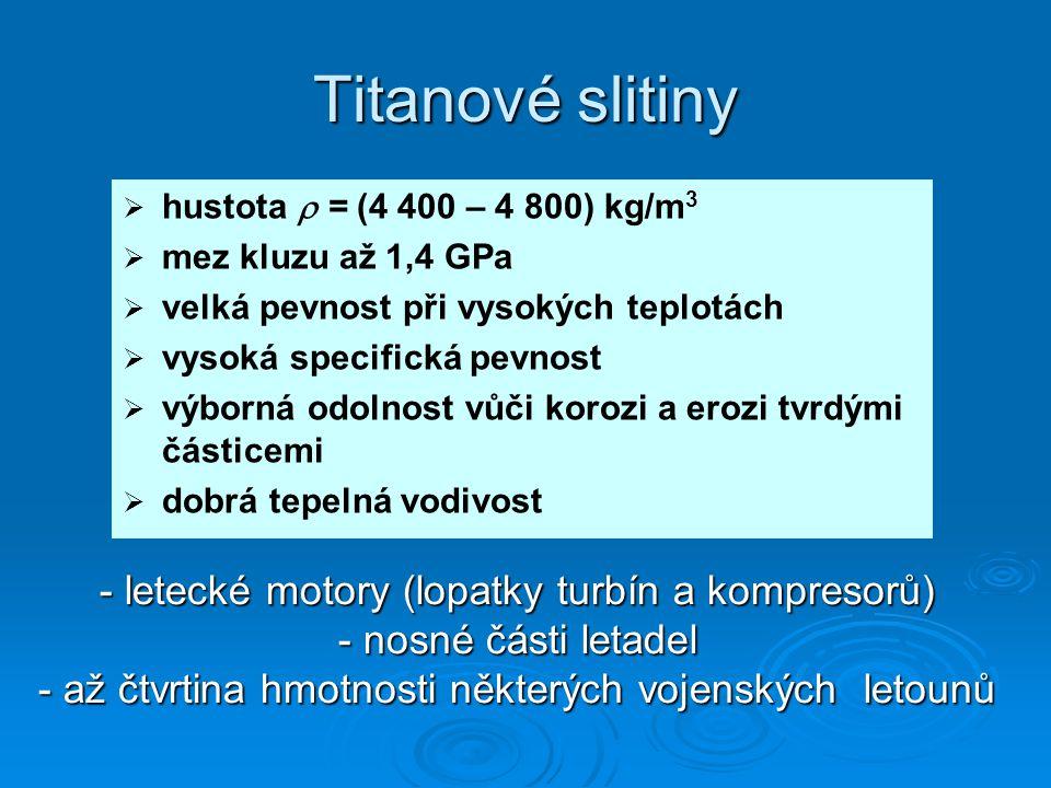 Titanové slitiny   hustota  = (4 400 – 4 800) kg/m 3   mez kluzu až 1,4 GPa   velká pevnost při vysokých teplotách   vysoká specifická pevnos